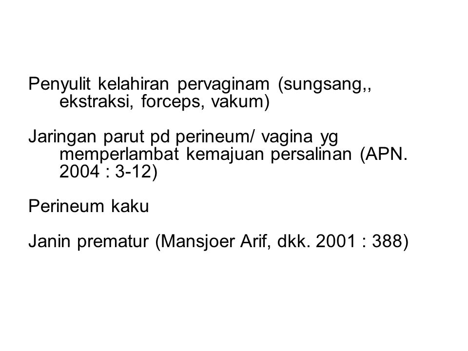 Penyulit kelahiran pervaginam (sungsang,, ekstraksi, forceps, vakum) Jaringan parut pd perineum/ vagina yg memperlambat kemajuan persalinan (APN.