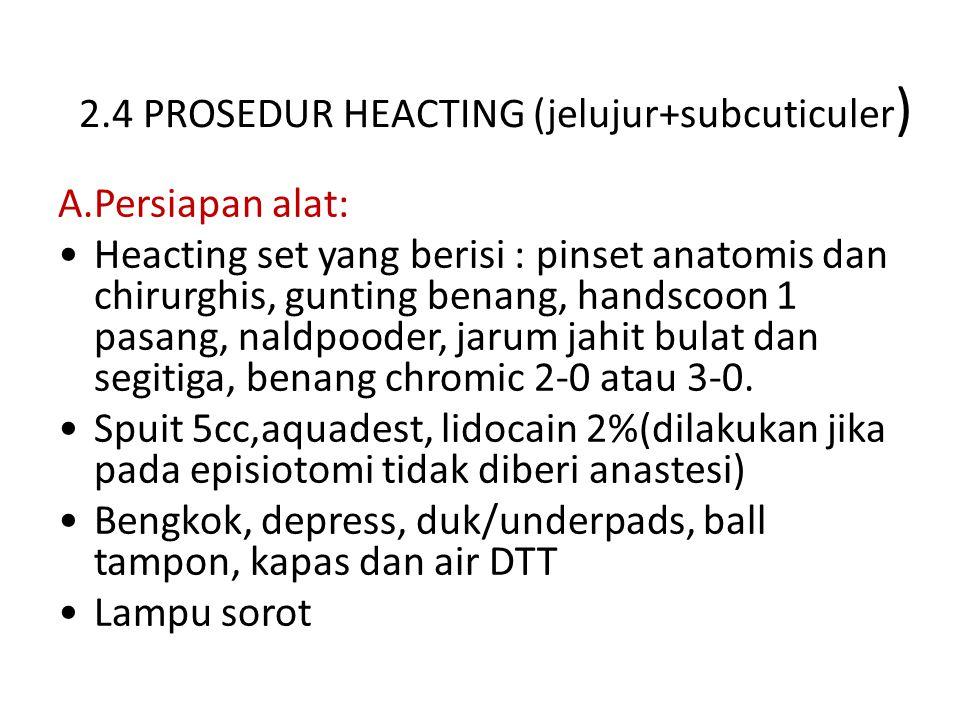 2.4 PROSEDUR HEACTING (jelujur+subcuticuler ) A.Persiapan alat: Heacting set yang berisi : pinset anatomis dan chirurghis, gunting benang, handscoon 1 pasang, naldpooder, jarum jahit bulat dan segitiga, benang chromic 2-0 atau 3-0.