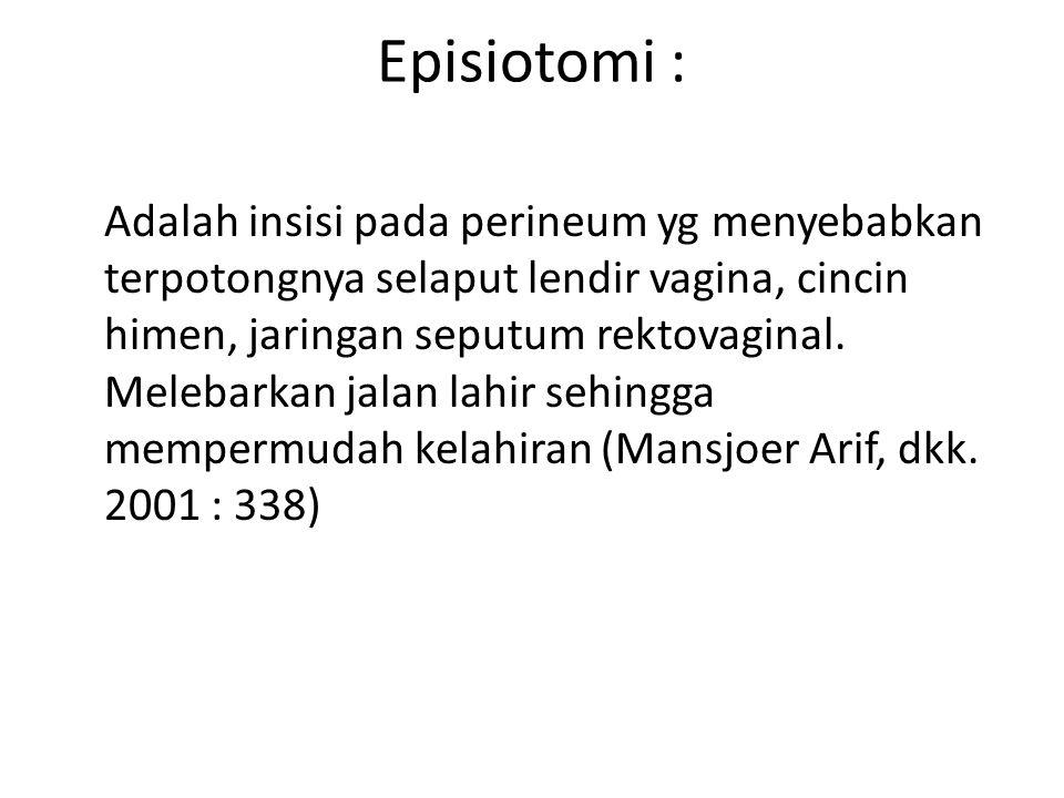 Episiotomi : Adalah insisi pada perineum yg menyebabkan terpotongnya selaput lendir vagina, cincin himen, jaringan seputum rektovaginal.