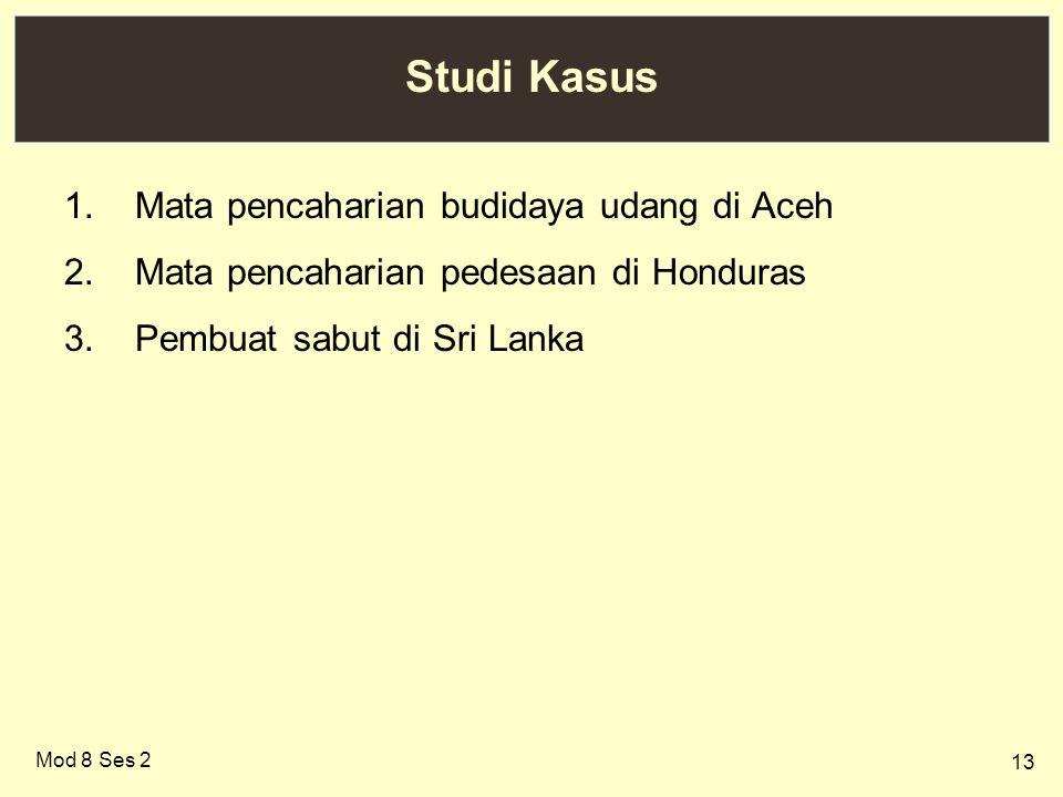 13 Studi Kasus 1.Mata pencaharian budidaya udang di Aceh 2.Mata pencaharian pedesaan di Honduras 3.Pembuat sabut di Sri Lanka Mod 8 Ses 2