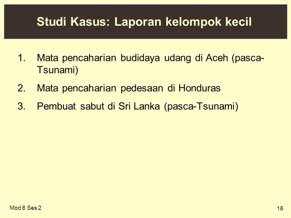 16 Studi Kasus: Laporan kelompok kecil 1.Mata pencaharian budidaya udang di Aceh (pasca- Tsunami) 2.Mata pencaharian pedesaan di Honduras 3.Pembuat sabut di Sri Lanka (pasca-Tsunami) Mod 8 Ses 2