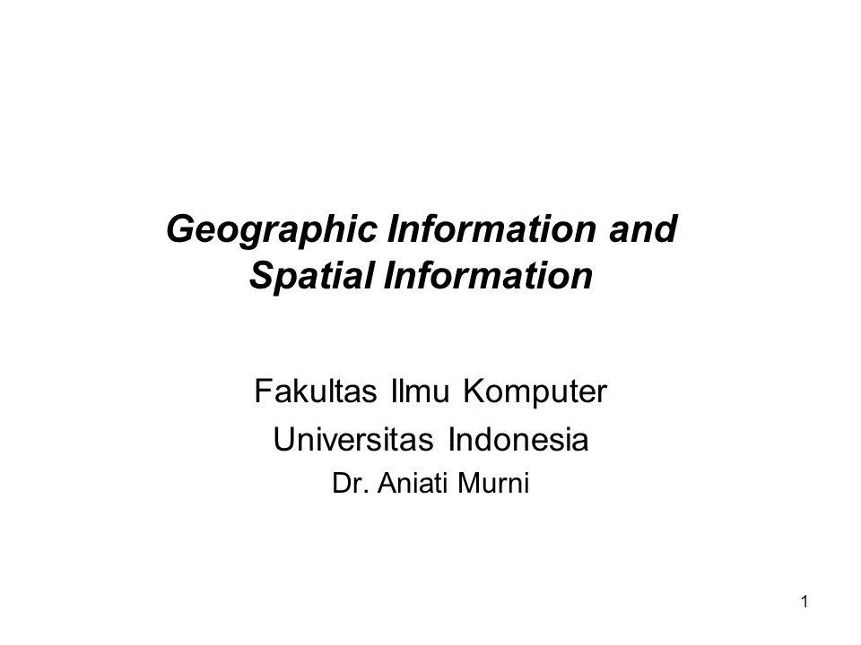 1 Geographic Information and Spatial Information Fakultas Ilmu Komputer Universitas Indonesia Dr. Aniati Murni
