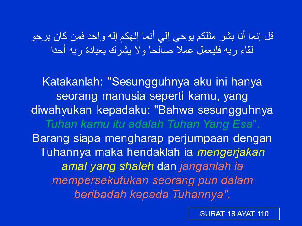 قل إنما أنا بشر مثلكم يوحى إلي أنما إلهكم إله واحد فمن كان يرجو لقاء ربه فليعمل عملا صالحا ولا يشرك بعبادة ربه أحدا Katakanlah:
