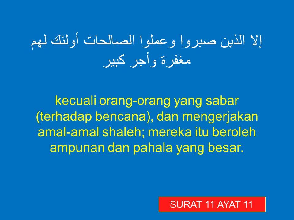 إلا الذين صبروا وعملوا الصالحات أولئك لهم مغفرة وأجر كبير kecuali orang-orang yang sabar (terhadap bencana), dan mengerjakan amal-amal shaleh; mereka