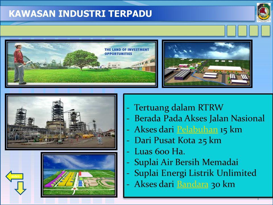 KAWASAN INDUSTRI TERPADU 1 - Tertuang dalam RTRW - Berada Pada Akses Jalan Nasional - Akses dari Pelabuhan 15 kmPelabuhan - Dari Pusat Kota 25 km - Luas 600 Ha.