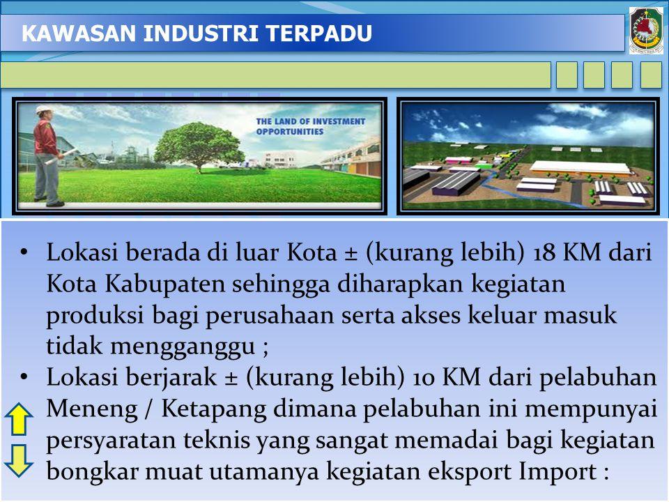 KAWASAN INDUSTRI TERPADU 3 Lokasi berada di luar Kota ± (kurang lebih) 18 KM dari Kota Kabupaten sehingga diharapkan kegiatan produksi bagi perusahaan