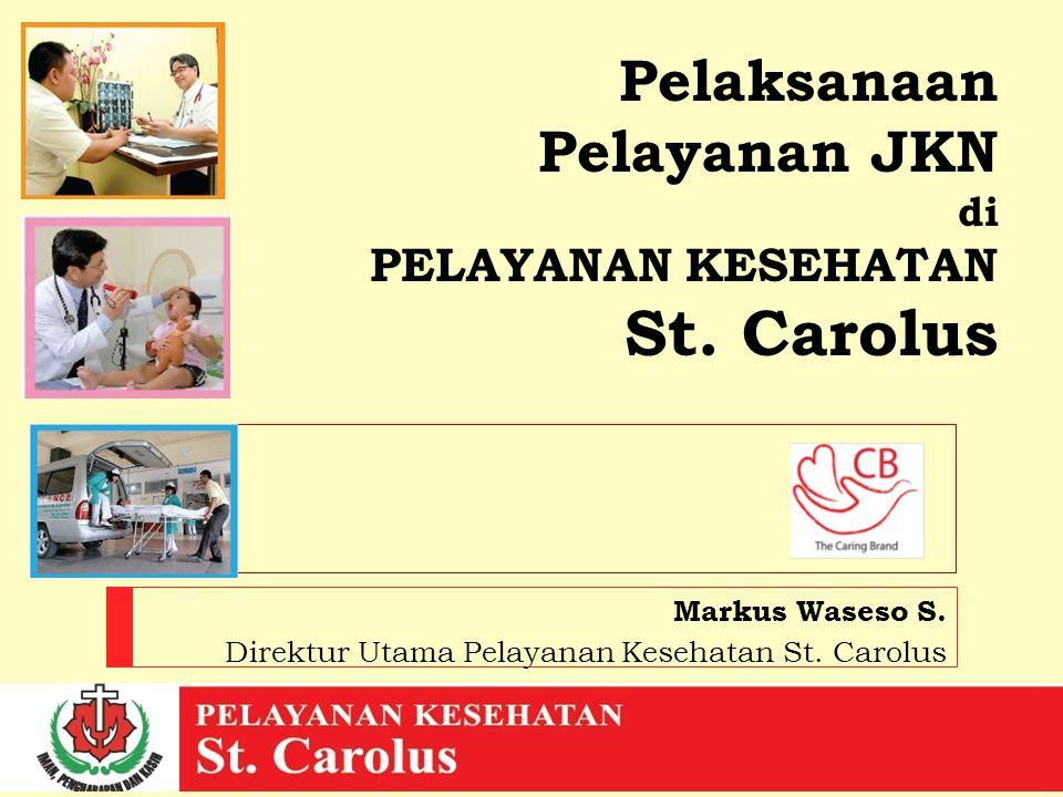 Pelaksanaan Pelayanan JKN di PELAYANAN KESEHATAN St. Carolus Markus Waseso S. Direktur Utama Pelayanan Kesehatan St. Carolus