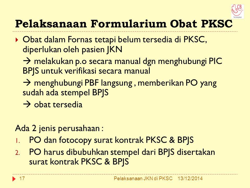 Pelaksanaan Formularium Obat PKSC  Obat dalam Fornas tetapi belum tersedia di PKSC, diperlukan oleh pasien JKN  melakukan p.o secara manual dgn menghubungi PIC BPJS untuk verifikasi secara manual  menghubungi PBF langsung, memberikan PO yang sudah ada stempel BPJS  obat tersedia Ada 2 jenis perusahaan : 1.