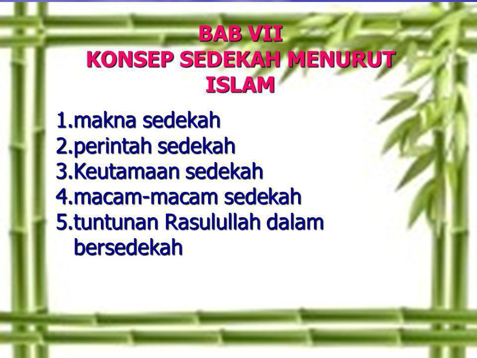 BAB VII KONSEP SEDEKAH MENURUT ISLAM 1.makna sedekah 2.perintah sedekah 3.Keutamaan sedekah 4.macam-macam sedekah 5.tuntunan Rasulullah dalam bersedek