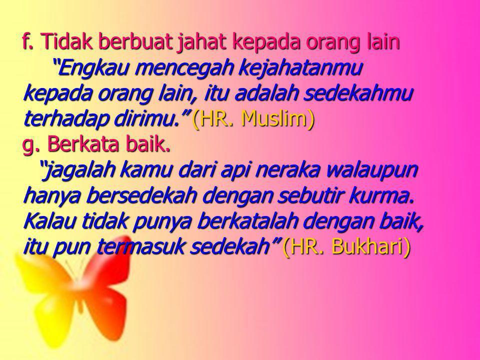 "f. Tidak berbuat jahat kepada orang lain ""Engkau mencegah kejahatanmu kepada orang lain, itu adalah sedekahmu terhadap dirimu."" (HR. Muslim) ""Engkau m"