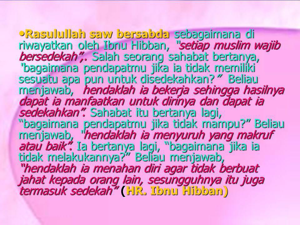 "Rasulullah saw bersabda sebagaimana di riwayatkan oleh Ibnu Hibban, ""setiap muslim wajib bersedekah"",. Salah seorang sahabat bertanya, ""bagaimana pend"