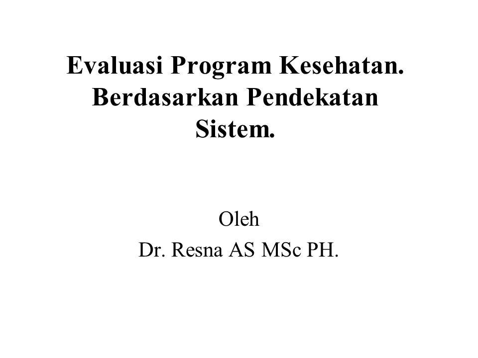 Evaluasi Program Kesehatan. Berdasarkan Pendekatan Sistem. Oleh Dr. Resna AS MSc PH.