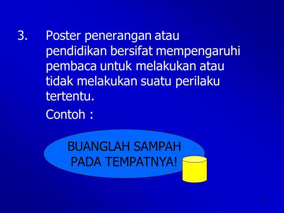11 3.Poster penerangan atau pendidikan bersifat mempengaruhi pembaca untuk melakukan atau tidak melakukan suatu perilaku tertentu.