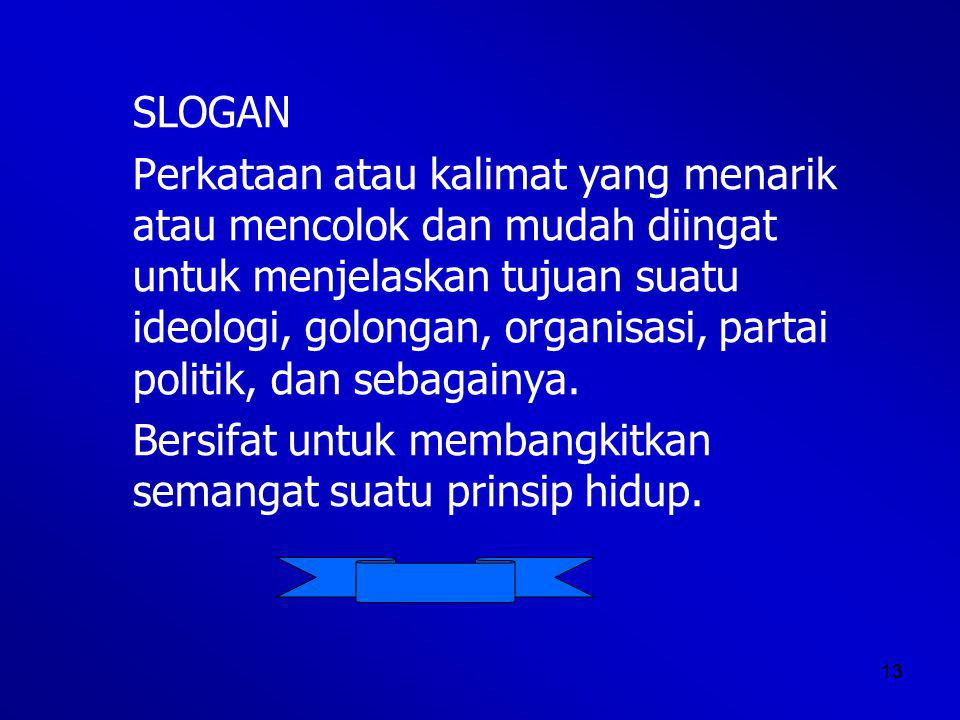 13 SLOGAN Perkataan atau kalimat yang menarik atau mencolok dan mudah diingat untuk menjelaskan tujuan suatu ideologi, golongan, organisasi, partai politik, dan sebagainya.