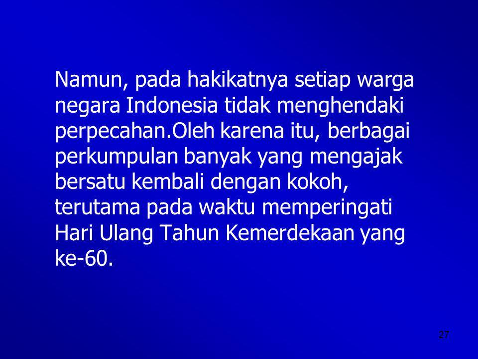 27 Namun, pada hakikatnya setiap warga negara Indonesia tidak menghendaki perpecahan.Oleh karena itu, berbagai perkumpulan banyak yang mengajak bersatu kembali dengan kokoh, terutama pada waktu memperingati Hari Ulang Tahun Kemerdekaan yang ke-60.