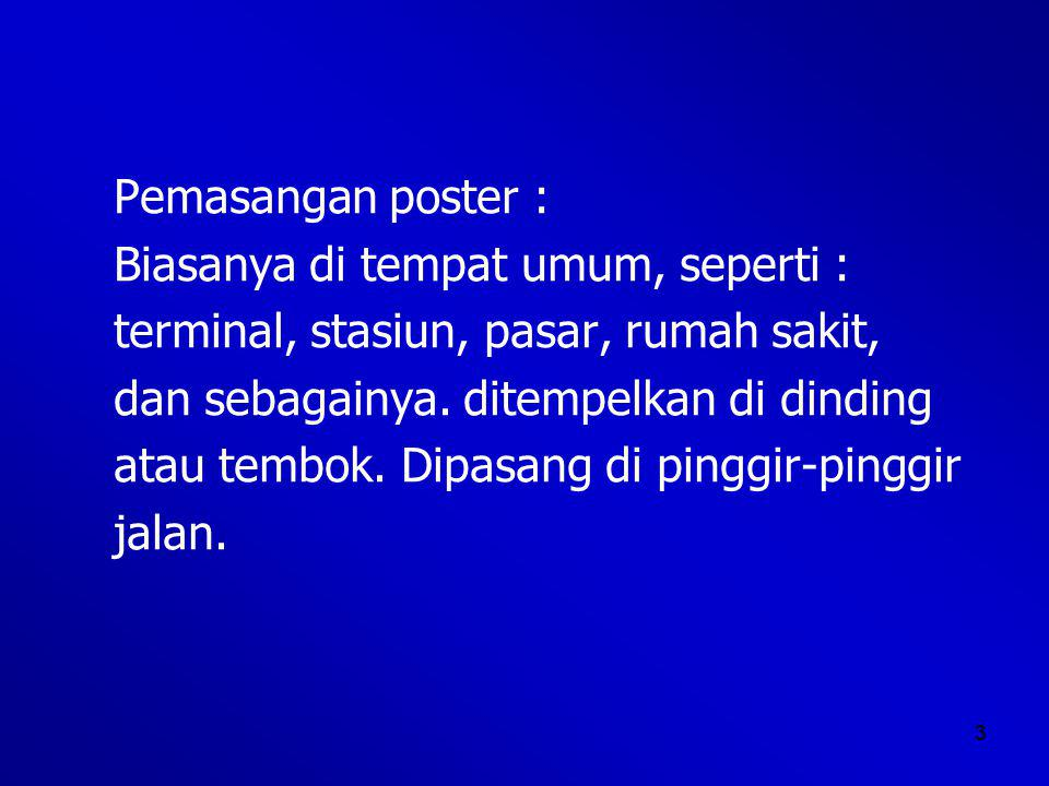 3 Pemasangan poster : Biasanya di tempat umum, seperti : terminal, stasiun, pasar, rumah sakit, dan sebagainya.