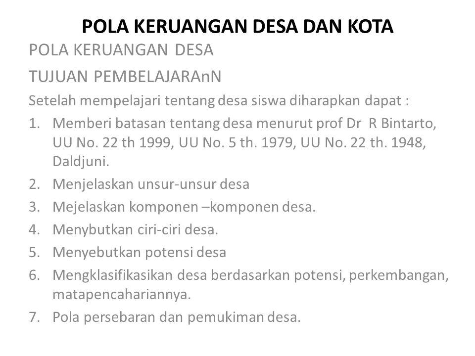 POLA KERUANGAN DESA DAN KOTA POLA KERUANGAN DESA TUJUAN PEMBELAJARAnN Setelah mempelajari tentang desa siswa diharapkan dapat : 1.Memberi batasan tentang desa menurut prof Dr R Bintarto, UU No.