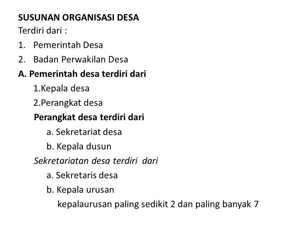 SUSUNAN ORGANISASI DESA Terdiri dari : 1.Pemerintah Desa 2.Badan Perwakilan Desa A.