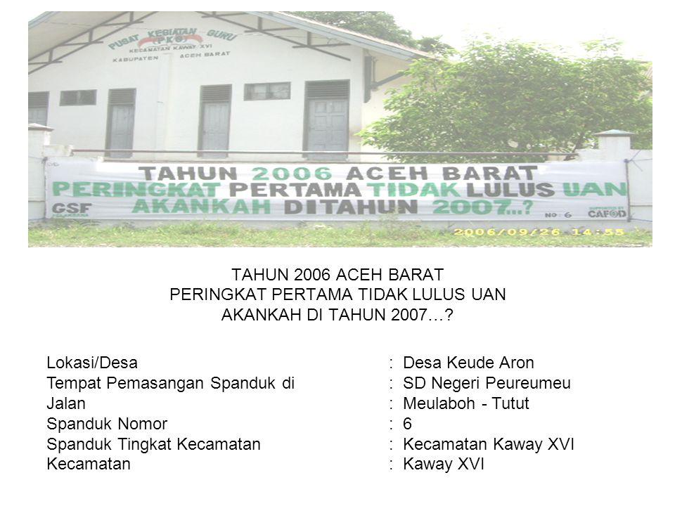 Photo TAHUN 2006 ACEH BARAT PERINGKAT PERTAMA TIDAK LULUS UAN AKANKAH DI TAHUN 2007…? Lokasi/Desa : Desa Keude Aron Tempat Pemasangan Spanduk di : SD