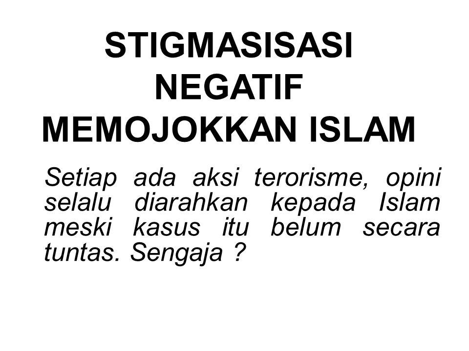 Setiap ada aksi terorisme, opini selalu diarahkan kepada Islam meski kasus itu belum secara tuntas. Sengaja ? STIGMASISASI NEGATIF MEMOJOKKAN ISLAM