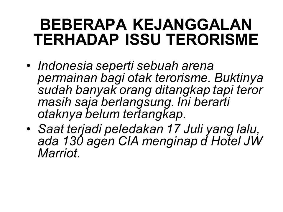 BEBERAPA KEJANGGALAN TERHADAP ISSU TERORISME Indonesia seperti sebuah arena permainan bagi otak terorisme. Buktinya sudah banyak orang ditangkap tapi
