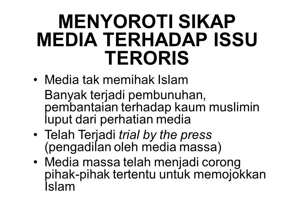 MENYOROTI SIKAP MEDIA TERHADAP ISSU TERORIS Media tak memihak Islam Banyak terjadi pembunuhan, pembantaian terhadap kaum muslimin luput dari perhatian media Telah Terjadi trial by the press (pengadilan oleh media massa) Media massa telah menjadi corong pihak-pihak tertentu untuk memojokkan Islam