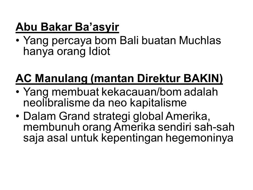Abu Bakar Ba'asyir Yang percaya bom Bali buatan Muchlas hanya orang Idiot AC Manulang (mantan Direktur BAKIN) Yang membuat kekacauan/bom adalah neolibralisme da neo kapitalisme Dalam Grand strategi global Amerika, membunuh orang Amerika sendiri sah-sah saja asal untuk kepentingan hegemoninya