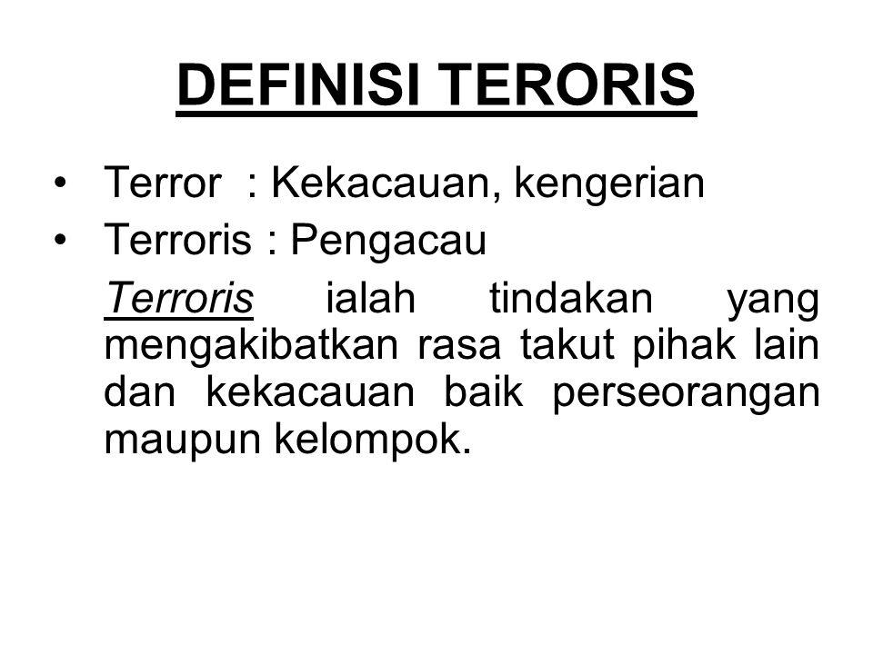 DEFINISI TERORIS Terror : Kekacauan, kengerian Terroris : Pengacau Terroris ialah tindakan yang mengakibatkan rasa takut pihak lain dan kekacauan baik perseorangan maupun kelompok.