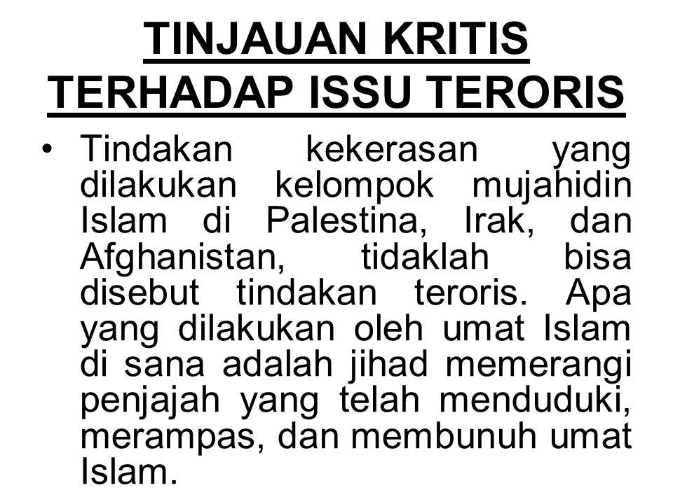 TINJAUAN KRITIS TERHADAP ISSU TERORIS Tindakan kekerasan yang dilakukan kelompok mujahidin Islam di Palestina, Irak, dan Afghanistan, tidaklah bisa disebut tindakan teroris.