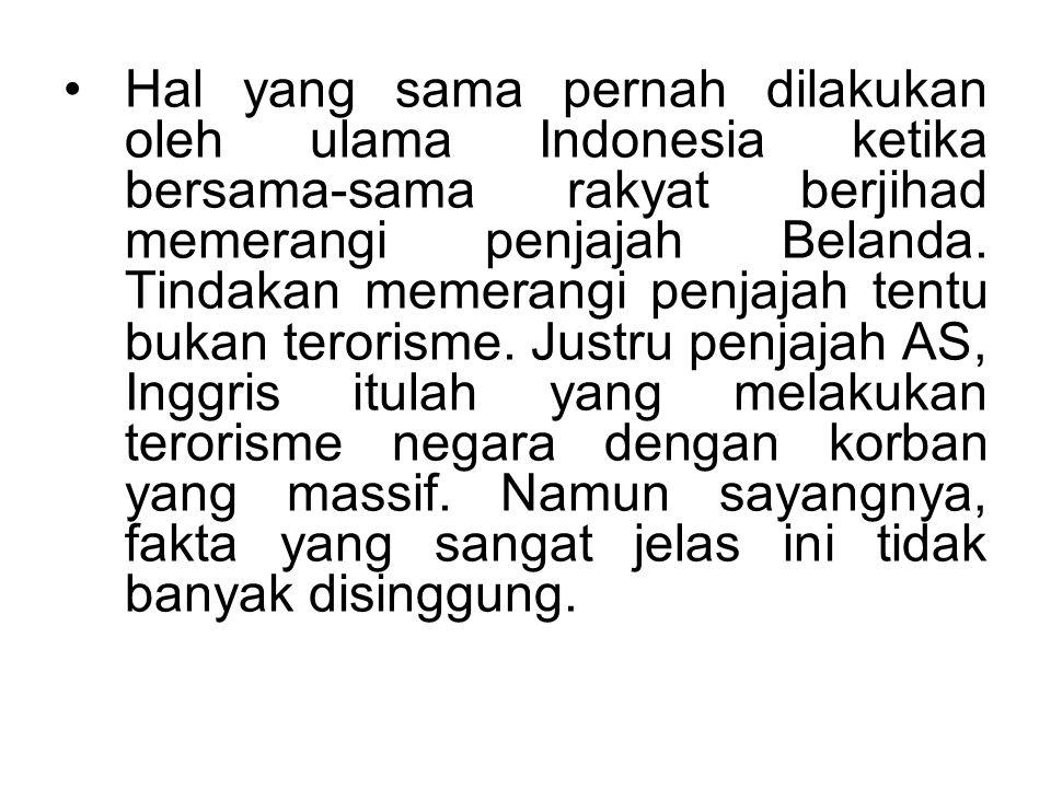 Hal yang sama pernah dilakukan oleh ulama Indonesia ketika bersama-sama rakyat berjihad memerangi penjajah Belanda. Tindakan memerangi penjajah tentu