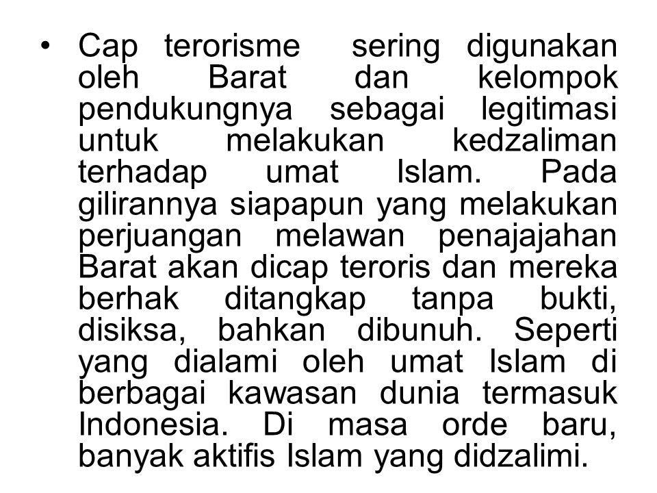 Cap terorisme sering digunakan oleh Barat dan kelompok pendukungnya sebagai legitimasi untuk melakukan kedzaliman terhadap umat Islam. Pada gilirannya