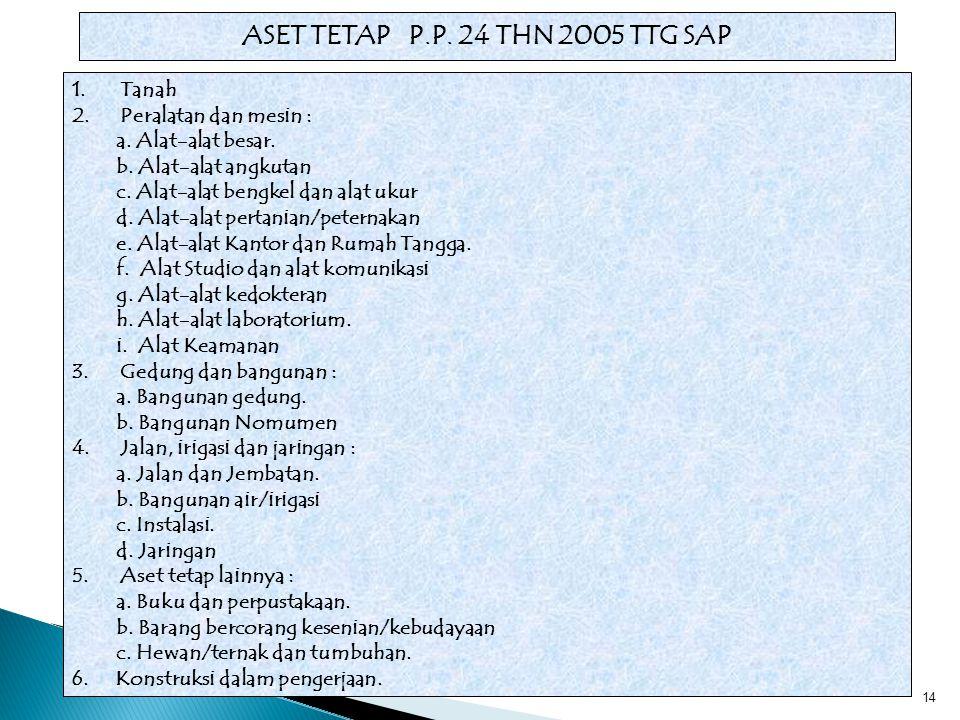 14 ASET TETAP P.P. 24 THN 2005 TTG SAP 1.Tanah 2.Peralatan dan mesin : a. Alat-alat besar. b. Alat-alat angkutan c. Alat-alat bengkel dan alat ukur d.