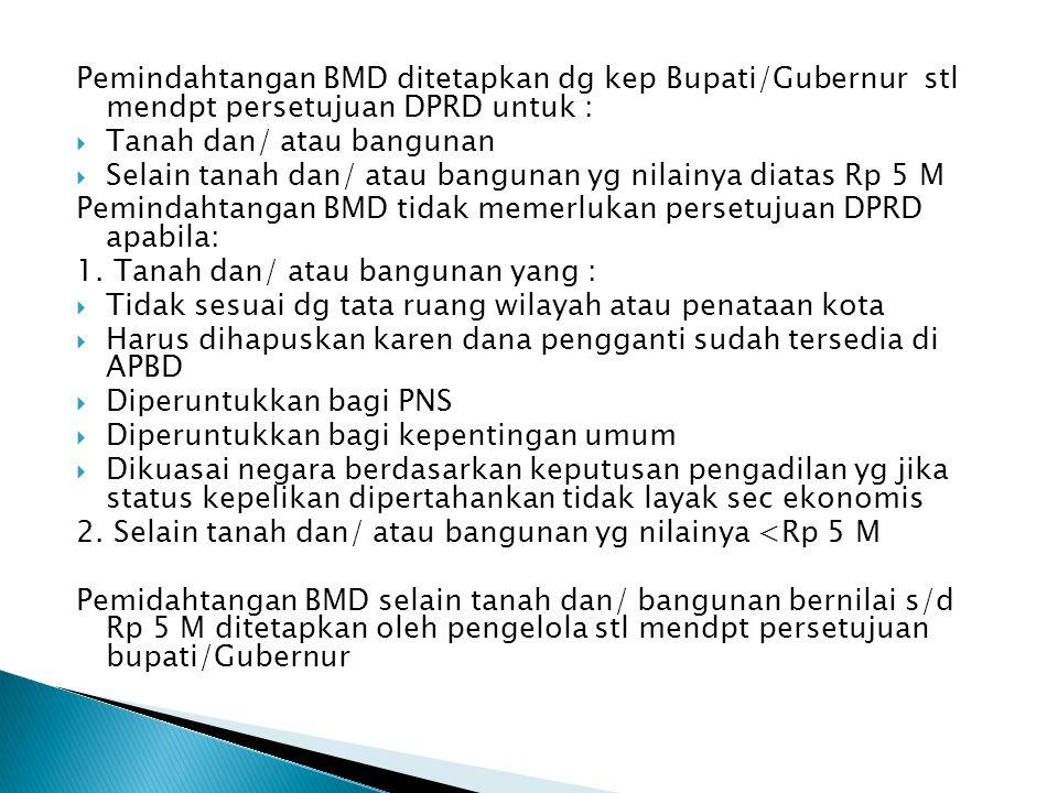 Pemindahtangan BMD ditetapkan dg kep Bupati/Gubernur stl mendpt persetujuan DPRD untuk :  Tanah dan/ atau bangunan  Selain tanah dan/ atau bangunan