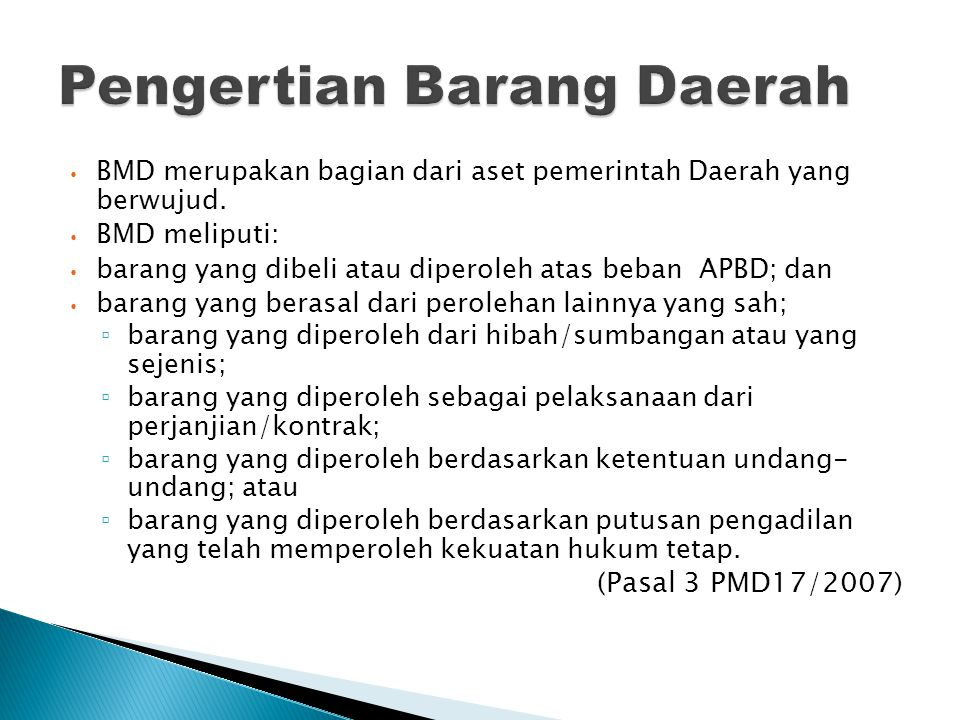 BMD merupakan bagian dari aset pemerintah Daerah yang berwujud. BMD meliputi: barang yang dibeli atau diperoleh atas beban APBD; dan barang yang beras