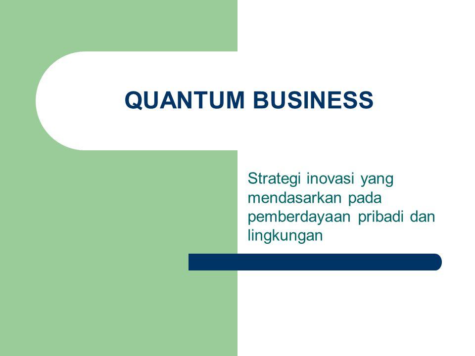 QUANTUM BUSINESS Strategi inovasi yang mendasarkan pada pemberdayaan pribadi dan lingkungan