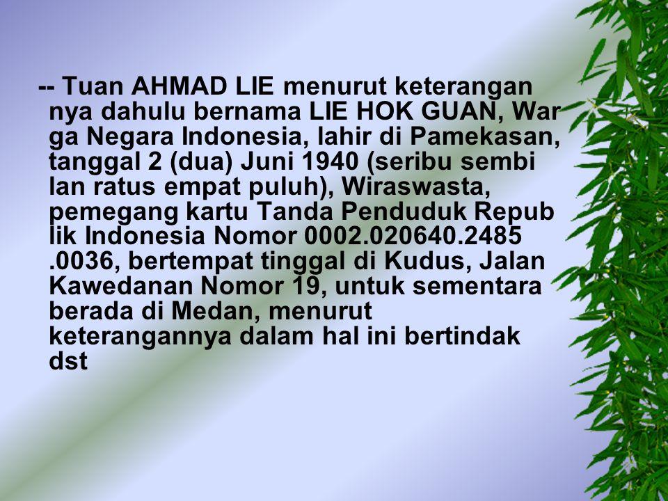 -- Tuan AHMAD, Warga Negara Indonesia, lahir di Kudus, tanggal 1 (satu) Januari 1958 (seribu sembilanratus limapuluh delapan), Pedagang, tinggal di Medan, Jalan Kiwi Nomor 30, pemegang paspor Republik Indonesia Nomor M 18732 yang diterbitkan oleh Kantor Imigrasi Medan tanggal 4 (empat) April 2000 (dua ribu), untuk sementara berada di Jakarta Pusat
