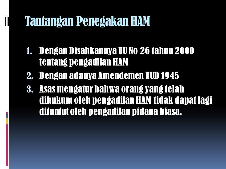 Tantangan Penegakan HAM 1.Dengan Disahkannya UU No 26 tahun 2000 tentang pengadilan HAM 2.