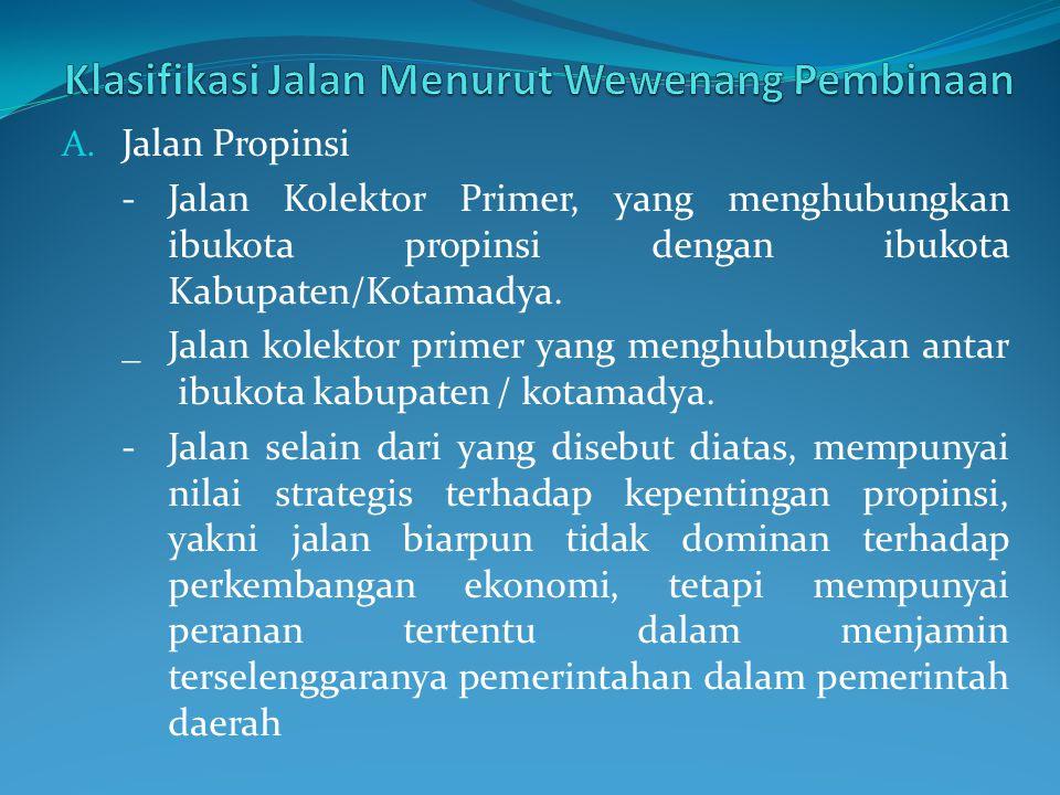 A. Jalan Propinsi - Jalan Kolektor Primer, yang menghubungkan ibukota propinsi dengan ibukota Kabupaten/Kotamadya. _Jalan kolektor primer yang menghub