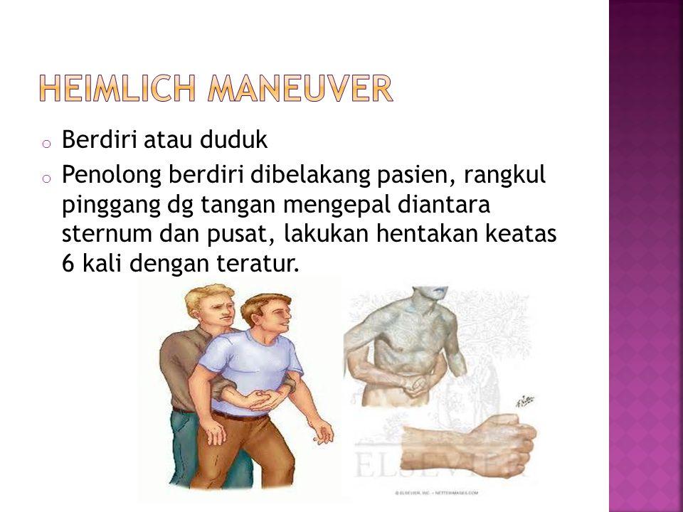 o Berdiri atau duduk o Penolong berdiri dibelakang pasien, rangkul pinggang dg tangan mengepal diantara sternum dan pusat, lakukan hentakan keatas 6 kali dengan teratur.