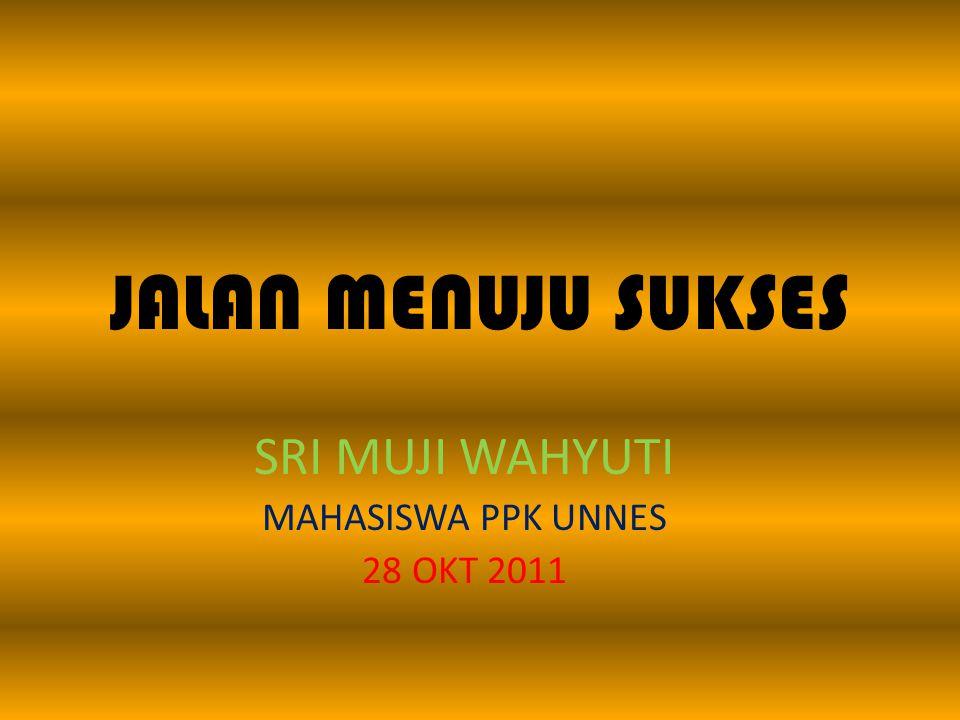 JALAN MENUJU SUKSES SRI MUJI WAHYUTI MAHASISWA PPK UNNES 28 OKT 2011