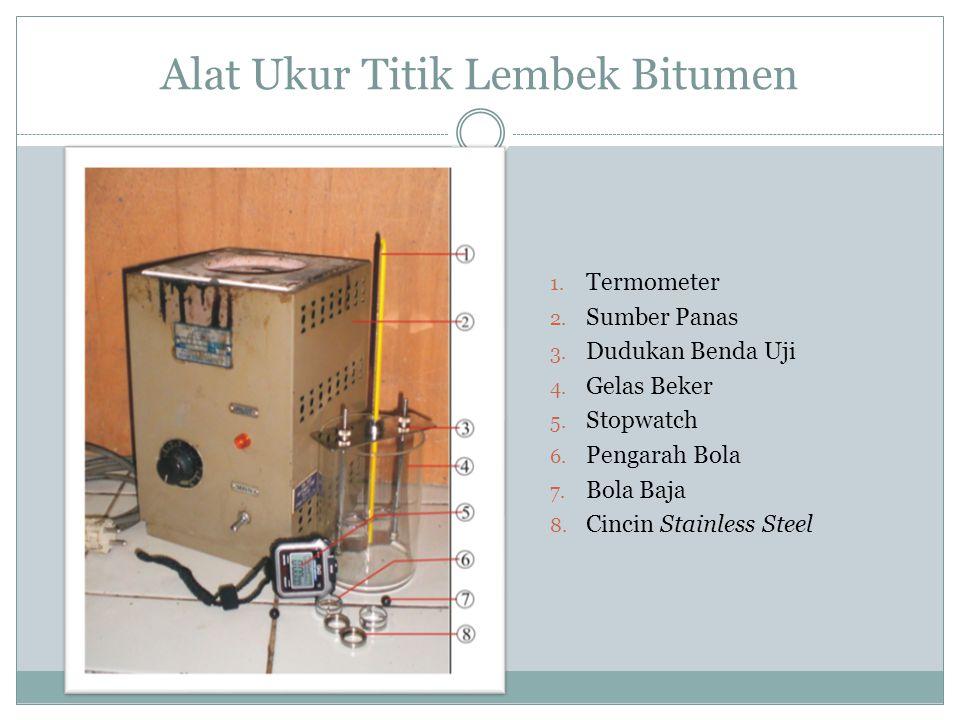 Alat Ukur Titik Lembek Bitumen 1. Termometer 2. Sumber Panas 3. Dudukan Benda Uji 4. Gelas Beker 5. Stopwatch 6. Pengarah Bola 7. Bola Baja 8. Cincin