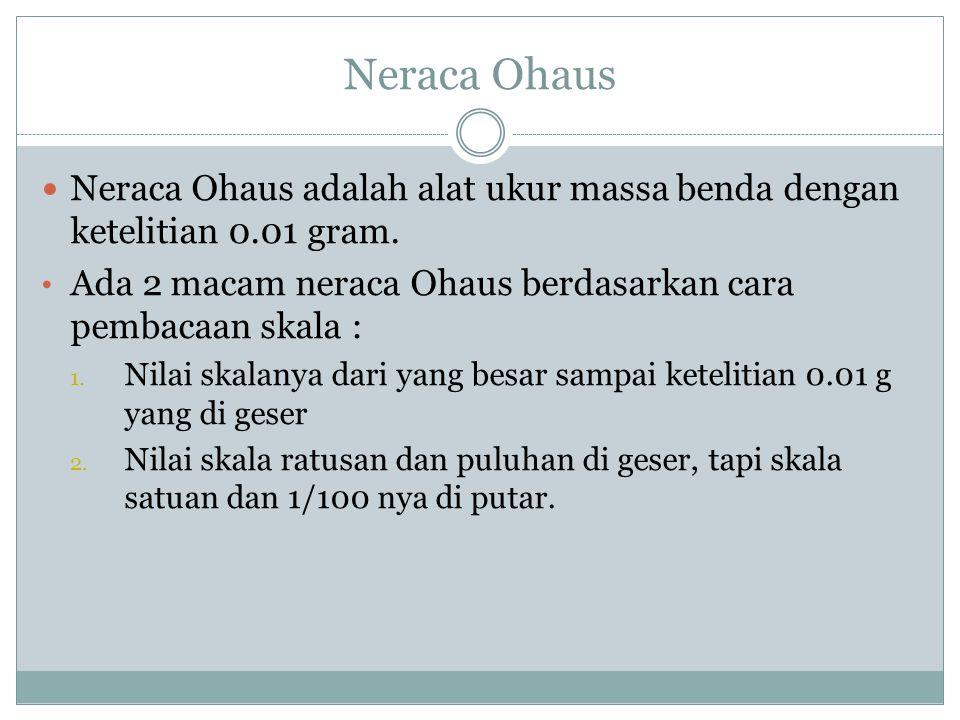 Neraca Ohaus Neraca Ohaus adalah alat ukur massa benda dengan ketelitian 0.01 gram. Ada 2 macam neraca Ohaus berdasarkan cara pembacaan skala : 1. Nil