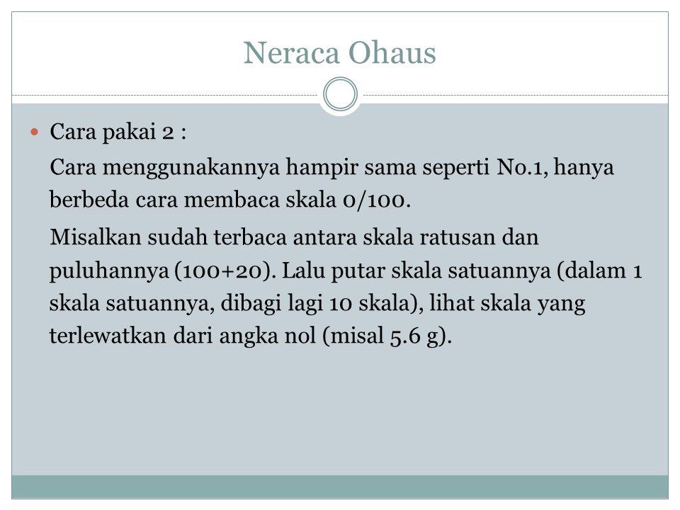 Neraca Ohaus Cara pakai 2 : Cara menggunakannya hampir sama seperti No.1, hanya berbeda cara membaca skala 0/100. Misalkan sudah terbaca antara skala
