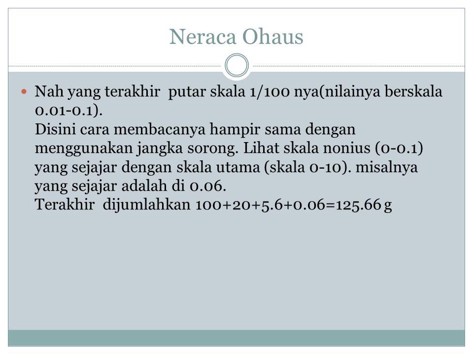 Neraca Ohaus Nah yang terakhir putar skala 1/100 nya(nilainya berskala 0.01-0.1). Disini cara membacanya hampir sama dengan menggunakan jangka sorong.