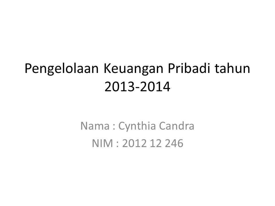 Pengelolaan Keuangan Pribadi tahun 2013-2014 Nama : Cynthia Candra NIM : 2012 12 246