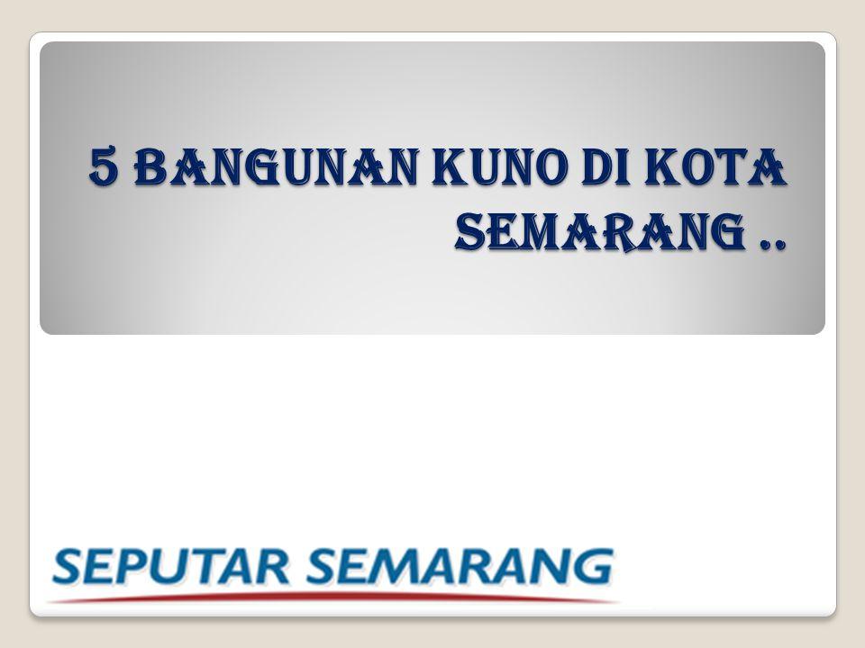 5 BANGUNAN KUNO DI KOTA SEMARANG..