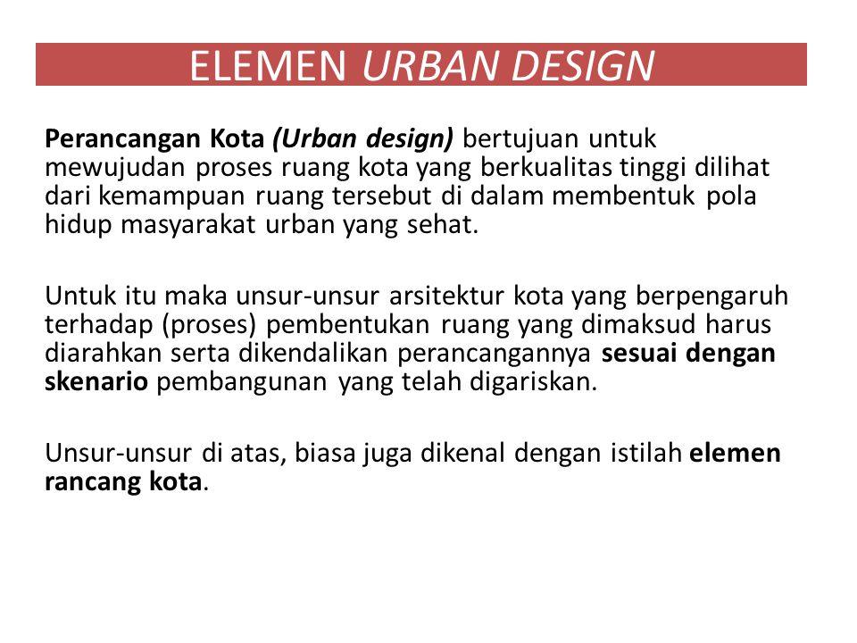 ELEMEN URBAN DESIGN Perancangan Kota (Urban design) bertujuan untuk mewujudan proses ruang kota yang berkualitas tinggi dilihat dari kemampuan ruang tersebut di dalam membentuk pola hidup masyarakat urban yang sehat.