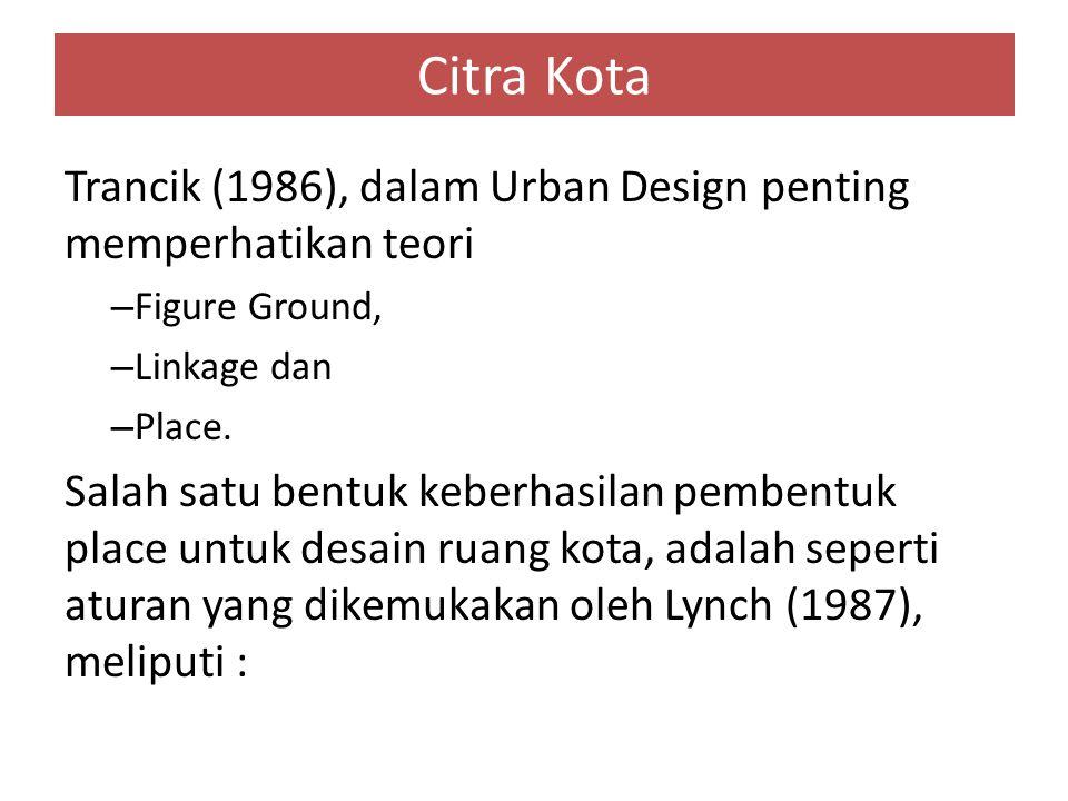 Citra Kota Trancik (1986), dalam Urban Design penting memperhatikan teori – Figure Ground, – Linkage dan – Place. Salah satu bentuk keberhasilan pembe