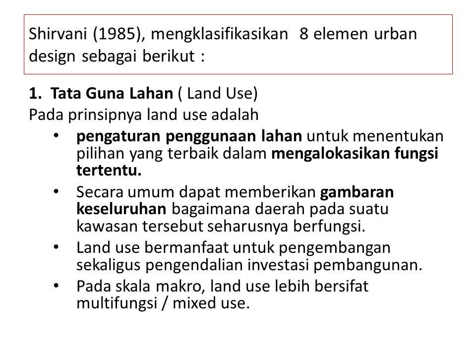Shirvani (1985), mengklasifikasikan 8 elemen urban design sebagai berikut : 1. Tata Guna Lahan ( Land Use) Pada prinsipnya land use adalah pengaturan