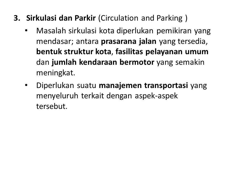 3. Sirkulasi dan Parkir (Circulation and Parking ) Masalah sirkulasi kota diperlukan pemikiran yang mendasar; antara prasarana jalan yang tersedia, be